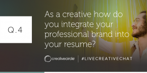 Q. 4 As a creative how do you integrate your professional brand into your resume? #LIVECREATIVECHAT