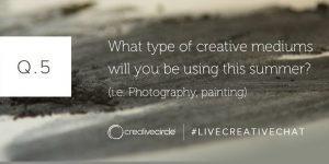Q. 5 What type of creative mediums will you be using this summer? (i.e. Photography, painting) #LIVECREATIVECHAT
