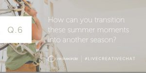 Q. 6 How can you transition these summer moments into another season? #LIVECREATIVECHAT