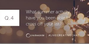 Q. 4 What summer activity have you been able to cross off your list? #LIVECREATIVECHAT