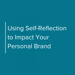 Using self-reflection to impact your personal brand