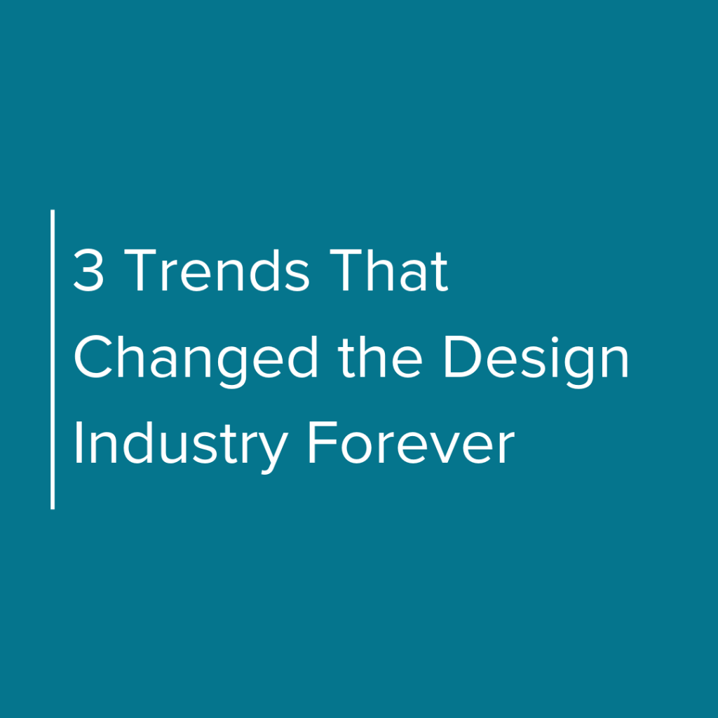 3 Trends that changed the design industry forever